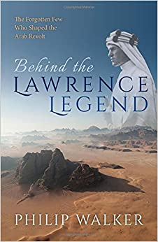 Behind the Lawrence Legend: The Forgotten Few Who Shaped the Arab Revolt