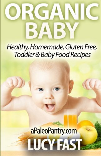 Organic Baby: Healthy, Homemade, Gluten Free, Toddler & Baby Food Recipes (Paleo Diet Solution Series) by Lucy Fast