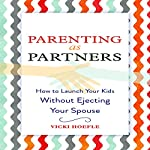 Parenting as Partners: How to Launch Your Kids Without Ejecting Your Spouse   Vicki Hoefle