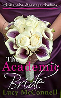 The Academic Bride: Billionaire Marriage Brokers by [Lucy McConnell]