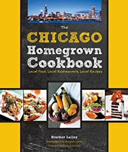 The Chicago Homegrown Cookbook: Local Food, Local Restaurants, Local Recipes (Homegrown Cookbooks) by [Lalley, Heather, Drechsler, Erwin]
