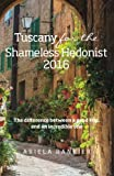 Tuscany for the Shameless Hedonist:: Florence and Tuscany Travel Guide 2016 (Italy for the Shameless Hedonist) (Volume 3)