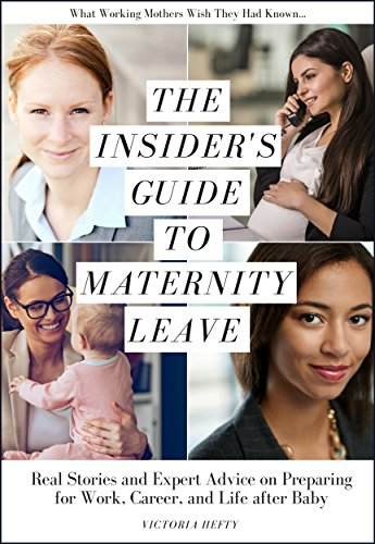 The Insider's Guide to Maternity Leave: Real Stories and Expert Advice on Preparing for Work, Career, and Life after Baby: (What Working Mothers Wish They Had Known...)