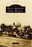 Rails Around Fort Worth, Ian Taylor, 1467131687