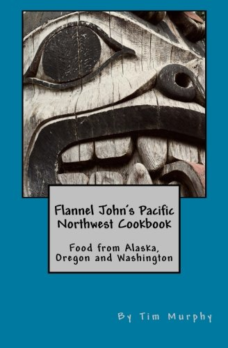 Flannel John's Pacific Northwest Cookbook: Food from Alaska, Oregon and Washington (Cookbook for Guys) (Volume 26) by Tim Murphy