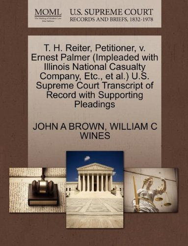 T. H. Reiter, Petitioner, v. Ernest Palmer (Impleaded with Illinois National Casualty Company, Etc., et al.) U.S. Supreme Court Transcript of Record with Supporting Pleadings