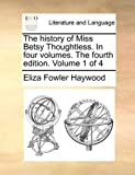 The History of Miss Betsy Thoughtless in Four Volumes the Fourth Edition Volume 1 Of, Eliza Fowler Haywood, 1170546323