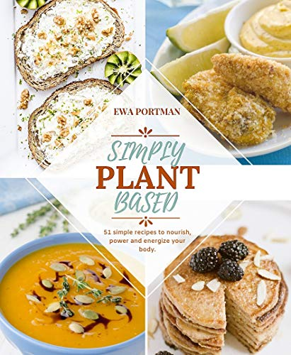 Simply Plant Based: 51 Simple Recipes to Nourish, Power and Energize your Body by Ewa Portman
