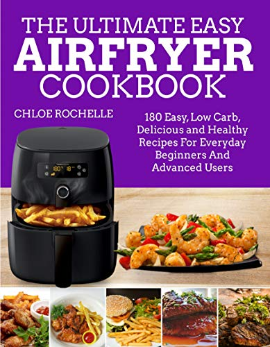 The Ultimate Easy Airfryer Cookbook: 180 Easy, Low Carb, Delicious and Healthy Recipes For Everyday Beginners And Advanced Users by Chloe Rochelle
