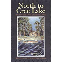 By A L Karras - North to Cree Lake: The Rugged Lives of the Trappers Who Leave Civilization Behind