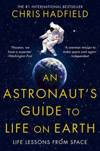 An Astronaut's Guide to Life on Earth: Amazon.co.uk: Chris Hadfield: 9781447259947: Books