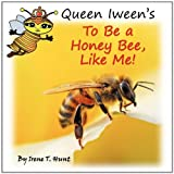 Queen Iween's to Be a Honey Bee, Like Me!, Irene T. Hunt, 0984307125