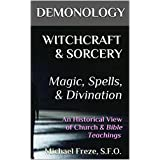 DEMONOLOGY WITCHCRAFT & SORCERY Magic, Spells, & Divination: An Historical View of Church & Bible Teachings (The Demonology Series Book 8)
