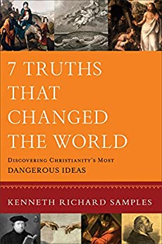 7 Truths That Changed the World (Reasons to Believe): Discovering Christianity's Most Dangerous Ideas by [Samples, Kenneth R.]
