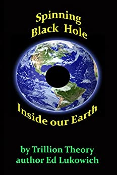 Spinning Black Hole Inside Our Earth (Trillion Theory Book 5) by [Lukowich, Ed]