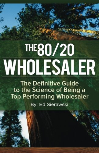 The 80/20 Wholesaler: The Definitive Guide to the Science of Being a Top Performing Wholesaler]()