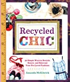 Recycled Chic: 30 Simple Ways to Recycle, Renew, and Reinvent Your Pre-Loved Fashions