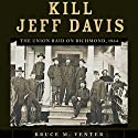 Kill Jeff Davis: The Union Raid on Richmond, 1864 Audiobook by Bruce M. Venter Ph.D Narrated by Randy Whitlow