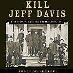 Kill Jeff Davis: The Union Raid on Richmond, 1864 | Bruce M. Venter Ph.D