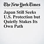Japan Still Seeks U.S. Protection but Quietly Stakes Its Own Path | Motoko Rich