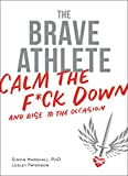 img - for The Brave Athlete: Calm the F*ck Down and Rise to the Occasion book / textbook / text book