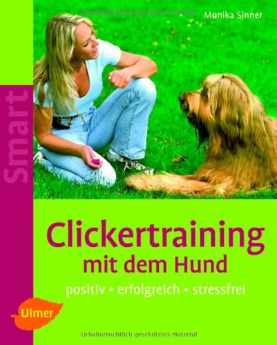 Clickertraining mit dem Hund: Positiv - erfolgreich - stressfrei