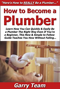 How to Become a Plumber: Learn How You Can Quickly & Easily Be a Plumber The Right Way Even If You're a Beginner, This New & Simple to Follow Guide Teaches You How Without Failing