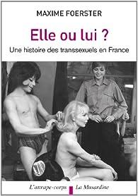 Elle ou lui ? : Une histoire des transsexuels en France par Maxime Foerster