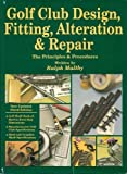 Golf Club Design, Fitting, Alteration, and Repair, Ralph D. Maltby, 0927956039