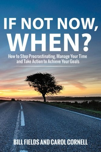 If Not Now WHEN?: How to Stop Procrastinating, Manage Your Time and Take Action to Achieve Your Goals