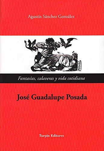 Descargar Libro José Guadalupe Posada. Fantasías, Calaveras Y Vida Cotidiana Agustín Sánchez González