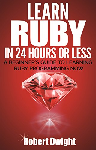Ruby: Learn Ruby in 24 Hours or Less - A Beginner's Guide To Learning Ruby Programming Now (Ruby, Ruby Programming, Ruby Course)