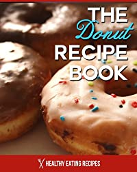 The Donut Recipe Book: Baked Donut Cookbook That Is Perfect For Kids & Families! (Doughnut Cookbook) (English Edition)