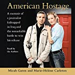 American Hostage: A Memoir of a Journalist Kidnapped in Iraq and the Remarkable Battle to Win His Release | Micah Garen,Marie-Helene Carleton