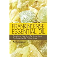 Frankincense Essential Oil: Everything You Need To Know About The Essential Oil Fit For Kings: Volume 3 (The Essential Oils Uncovered)