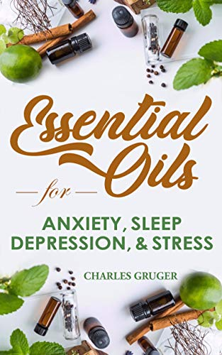 (Essential Oils for Anxiety, Sleep, Depression, and Stress: 120 Essential Oil Blends and Recipes for Better Sleep, Uplifting, Energizing, Combat Stress, ... Essential Oils Beginners Guide 2019 Book 1))