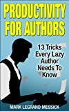 """Productivity For Authors: 13 Tricks Every Lazy Author Needs To Know (The """"For Authors"""" Series Book #1)"""