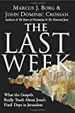 The Last Week: What the Gospels Really Teach About Jesus's Final Days in Jerusalem by Marcus J. Borg, John Dominic Crossan 1st edition (2008)