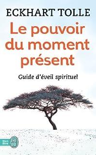 Le pouvoir du moment présent  : guide d'éveil spirituel, Tolle, Eckhart