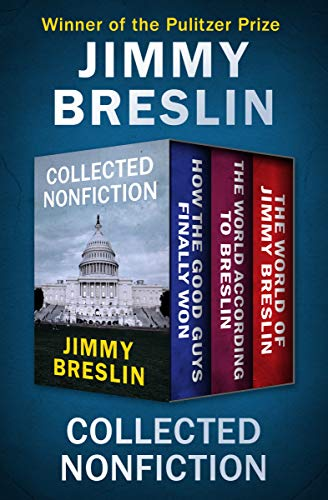 Collected Nonfiction: How the Good Guys Finally Won, The World According to Breslin, and The World of Jimmy Breslin