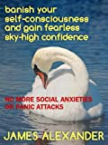 Banish self-consciousness and gain fearless, sky-high confidence- No more social anxieties or panic attacks