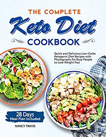 The Complete Keto Diet Cookbook Quick And Delicious Low Carbs Ketogenic Diet Recipes With Photographs For Busy People To Lose Weight Fast 28 Days Meal Plan Included Kindle Edition By Travis Nancy