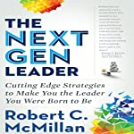 The Next Gen Leader: Cutting Edge Strategies to Make You the Leader You Were Born to Be | Robert C. McMillan