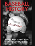 Baseball History: The History of Baseball Along With Fascinating Facts & Unbelievably True Stories (Best of Baseball History Stories Games)