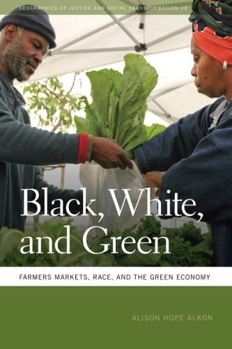 Black, White, and Green: Farmers Markets, Race, and the Green Economy (Geographies of Justice and Social Transformation
