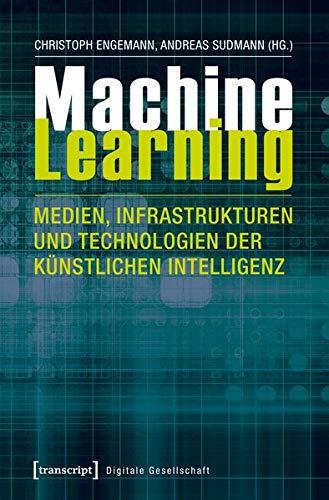 Machine Learning - Medien, Infrastrukturen und Technologien der Künstlichen Intelligenz (Digitale Gesellschaft, Bd. 14) Taschenbuch – 3. September 2018 Christoph Engemann Andreas Sudmann transcript Verlag 3837635309