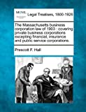 The Massachusetts business corporation law of 1903 : covering private business corporations excepting financial, insurance and public service Corporations, Prescott F. Hall, 1240090072