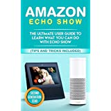 Amazon Echo: Show: The Ultimate User Guide to Learn What You Can Do With Echo Show