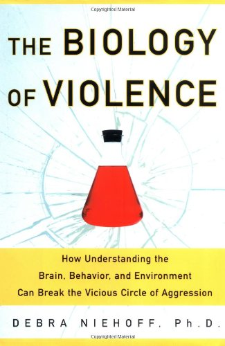 The Biology of Violence (How Understanding the Brain, Behavior, and Environment Can Break the Vicious Circle of Aggression)