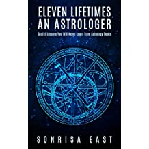 Eleven Lifetimes an Astrologer: Secret Lessons You Will Never Learn from Astrology Books